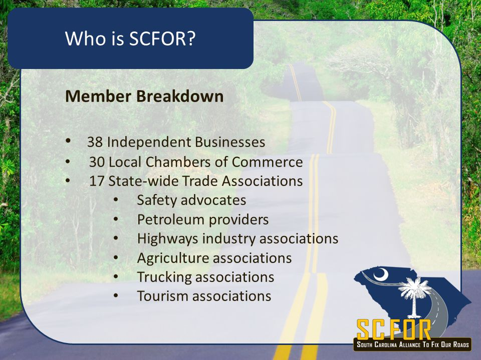 Member Breakdown 38 Independent Businesses 30 Local Chambers of Commerce 17 State-wide Trade Associations Safety advocates Petroleum providers Highways industry associations Agriculture associations Trucking associations Tourism associations Who is SCFOR