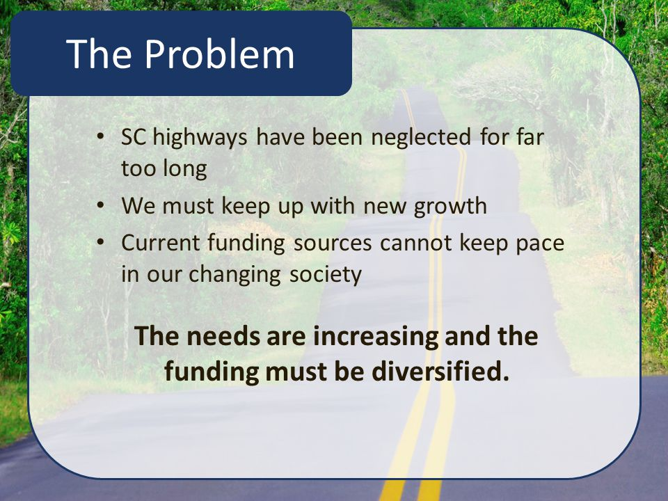 SC highways have been neglected for far too long We must keep up with new growth Current funding sources cannot keep pace in our changing society The needs are increasing and the funding must be diversified.