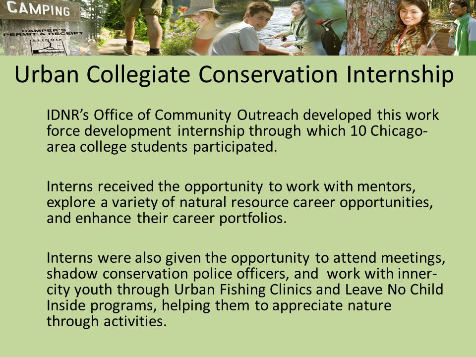 Urban Collegiate Conservation Internship IDNR's Office of Community Outreach developed this work force development internship through which 10 Chicago- area college students participated.