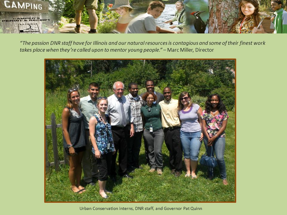 The passion DNR staff have for Illinois and our natural resources is contagious and some of their finest work takes place when they're called upon to mentor young people. – Marc Miller, Director Urban Conservation interns, DNR staff, and Governor Pat Quinn