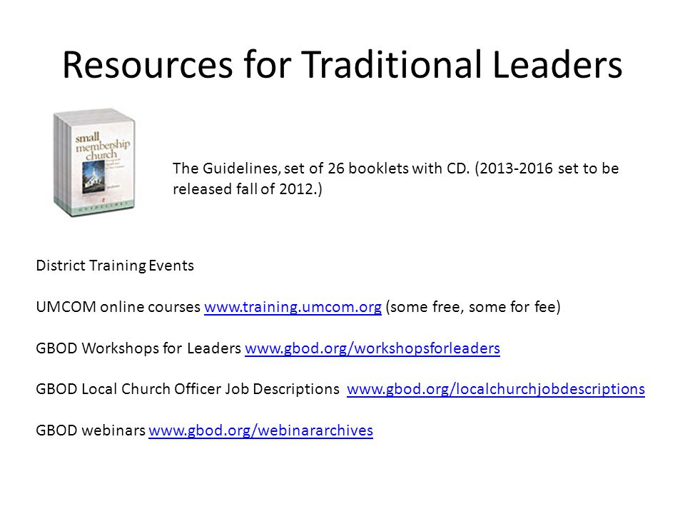 Resources for Traditional Leaders District Training Events UMCOM online courses www.training.umcom.org (some free, some for fee)www.training.umcom.org GBOD Workshops for Leaders www.gbod.org/workshopsforleaderswww.gbod.org/workshopsforleaders GBOD Local Church Officer Job Descriptions www.gbod.org/localchurchjobdescriptionswww.gbod.org/localchurchjobdescriptions GBOD webinars www.gbod.org/webinararchiveswww.gbod.org/webinararchives The Guidelines, set of 26 booklets with CD.
