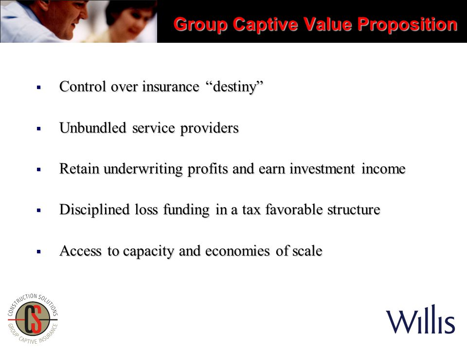 Group Captive Value Proposition  Control over insurance destiny  Unbundled service providers  Retain underwriting profits and earn investment income  Disciplined loss funding in a tax favorable structure  Access to capacity and economies of scale