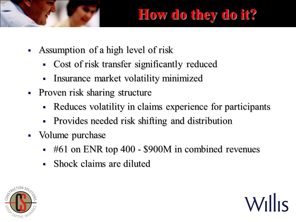 How do they do it?  Assumption of a high level of risk  Cost of risk transfer significantly reduced  Insurance market volatility minimized  Proven