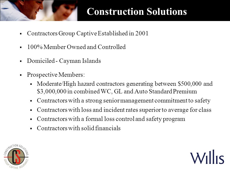  Contractors Group Captive Established in 2001  100% Member Owned and Controlled  Domiciled - Cayman Islands  Prospective Members:  Moderate/High hazard contractors generating between $500,000 and $3,000,000 in combined WC, GL and Auto Standard Premium  Contractors with a strong senior management commitment to safety  Contractors with loss and incident rates superior to average for class  Contractors with a formal loss control and safety program  Contractors with solid financials Construction Solutions