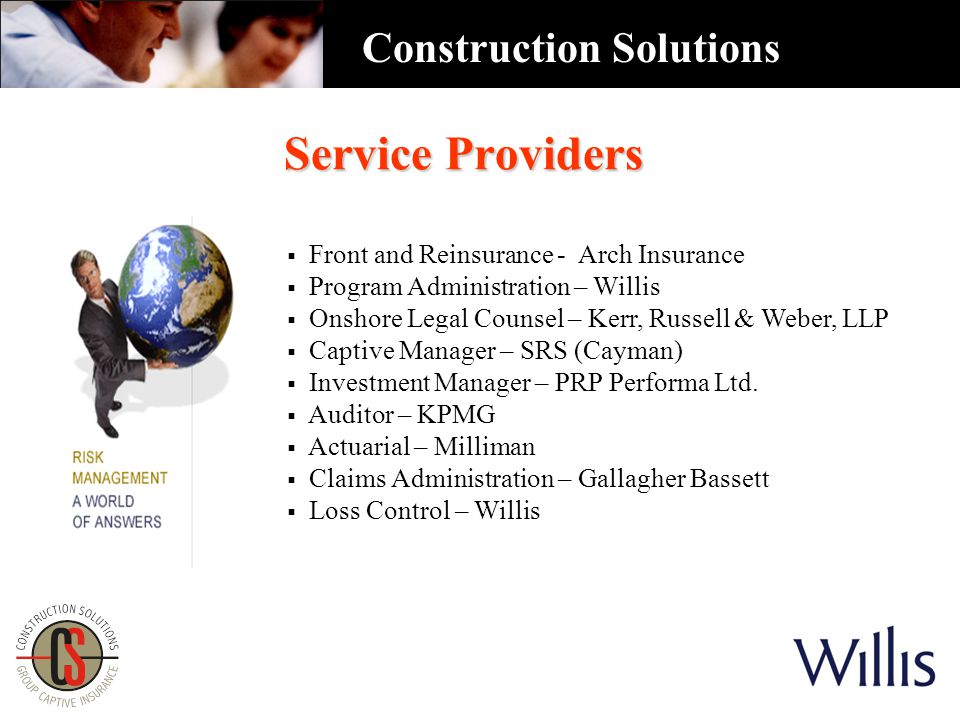 Service Providers  Front and Reinsurance - Arch Insurance  Program Administration – Willis  Onshore Legal Counsel – Kerr, Russell & Weber, LLP  Captive Manager – SRS (Cayman)  Investment Manager – PRP Performa Ltd.