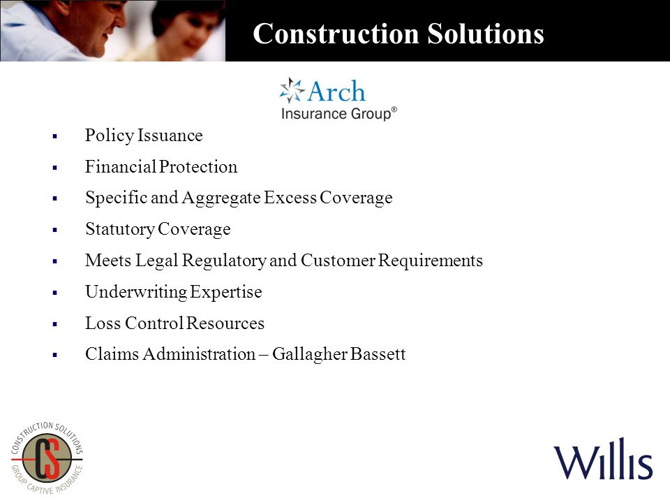  Policy Issuance  Financial Protection  Specific and Aggregate Excess Coverage  Statutory Coverage  Meets Legal Regulatory and Customer Requirements  Underwriting Expertise  Loss Control Resources  Claims Administration – Gallagher Bassett Construction Solutions