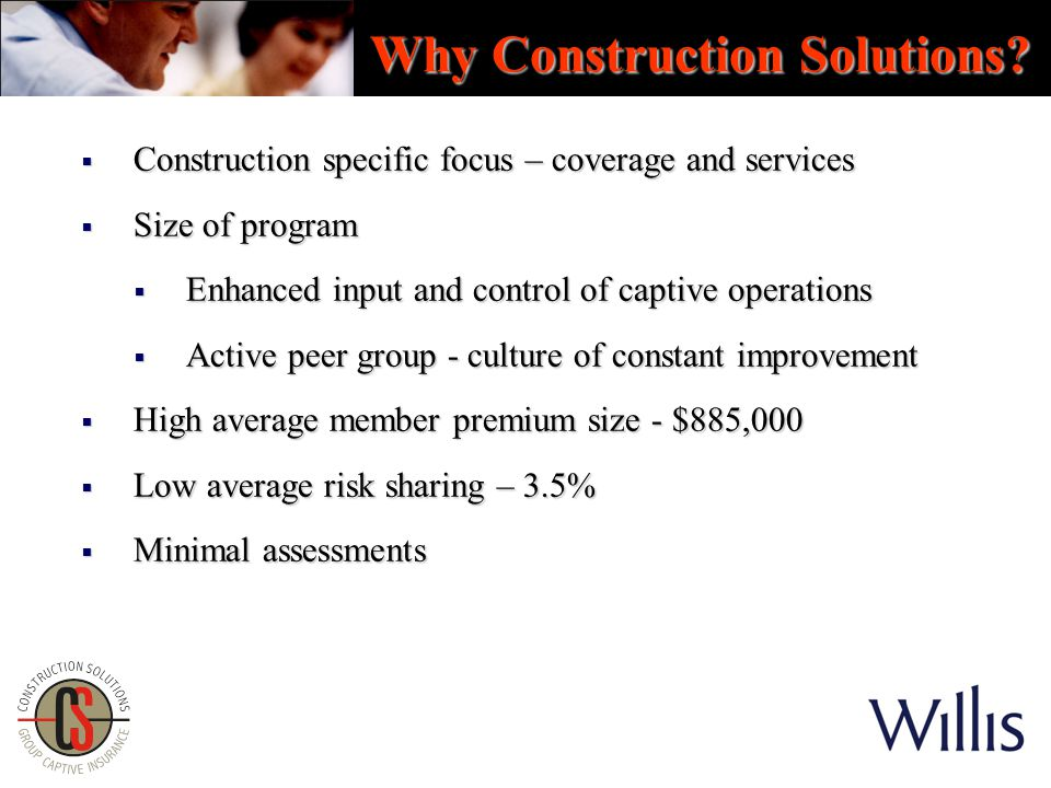  Construction specific focus – coverage and services  Size of program  Enhanced input and control of captive operations  Active peer group - culture of constant improvement  High average member premium size - $885,000  Low average risk sharing – 3.5%  Minimal assessments Why Construction Solutions?