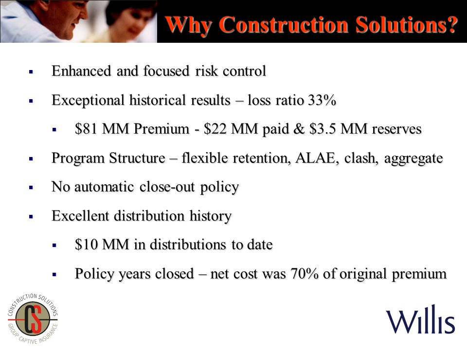  Enhanced and focused risk control  Exceptional historical results – loss ratio 33%  $81 MM Premium - $22 MM paid & $3.5 MM reserves  Program Structure – flexible retention, ALAE, clash, aggregate  No automatic close-out policy  Excellent distribution history  $10 MM in distributions to date  Policy years closed – net cost was 70% of original premium