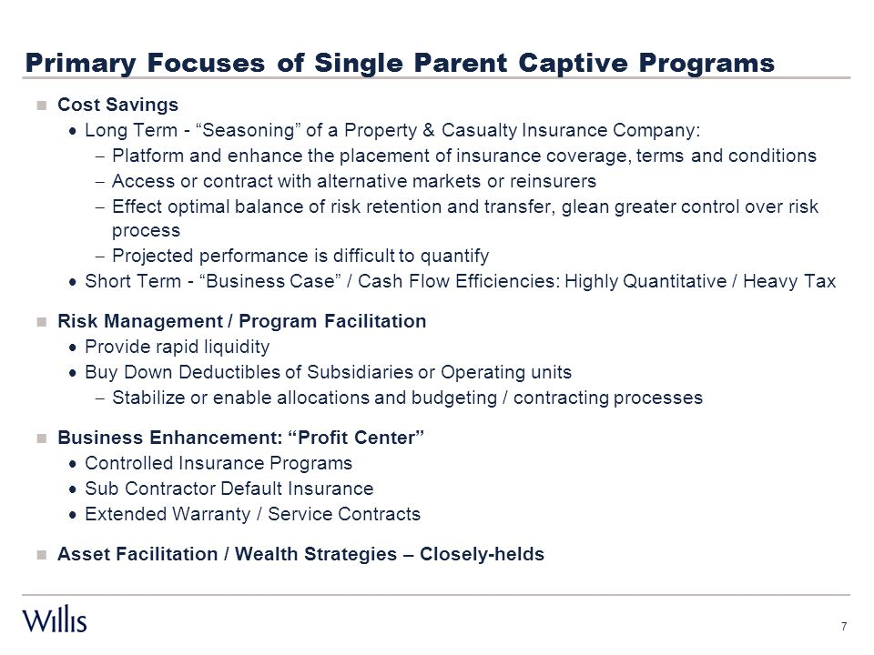 Primary Focuses of Single Parent Captive Programs Cost Savings  Long Term - Seasoning of a Property & Casualty Insurance Company:  Platform and enhance the placement of insurance coverage, terms and conditions  Access or contract with alternative markets or reinsurers  Effect optimal balance of risk retention and transfer, glean greater control over risk process  Projected performance is difficult to quantify  Short Term - Business Case / Cash Flow Efficiencies: Highly Quantitative / Heavy Tax Risk Management / Program Facilitation  Provide rapid liquidity  Buy Down Deductibles of Subsidiaries or Operating units  Stabilize or enable allocations and budgeting / contracting processes Business Enhancement: Profit Center  Controlled Insurance Programs  Sub Contractor Default Insurance  Extended Warranty / Service Contracts Asset Facilitation / Wealth Strategies – Closely-helds 7