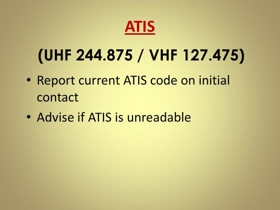 Report current ATIS code on initial contact Advise if ATIS is unreadable (UHF 244.875 / VHF 127.475) ATIS