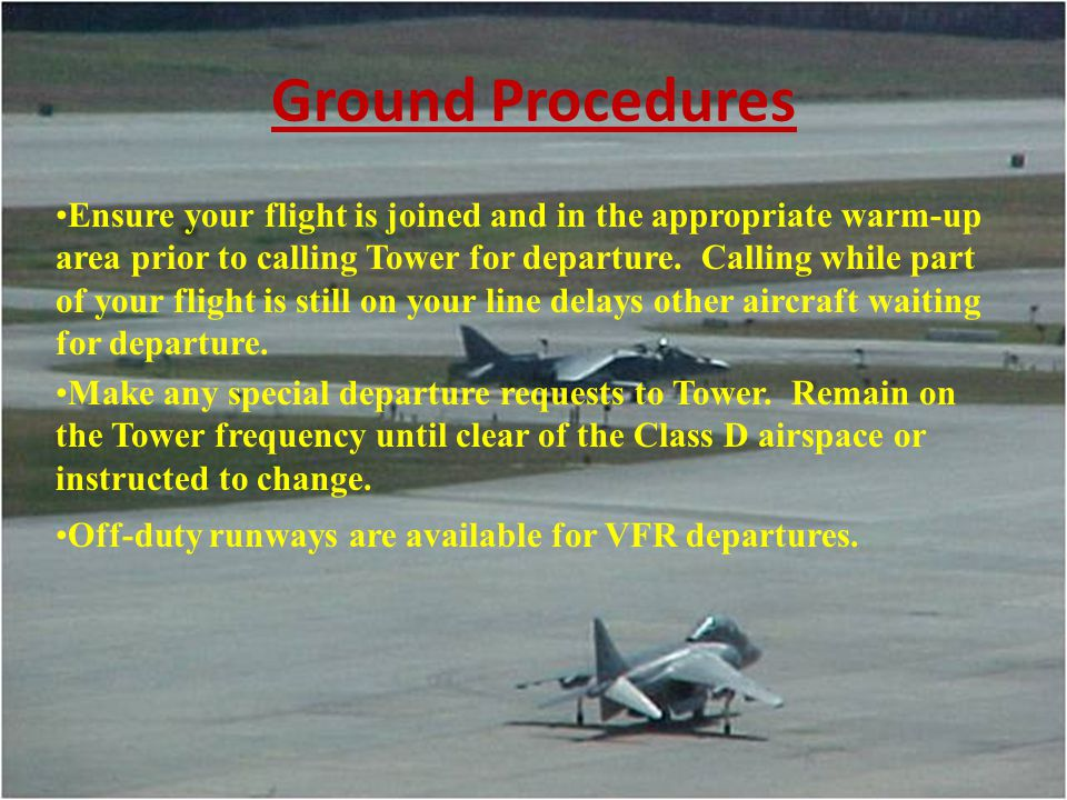 Ground Procedures Ensure your flight is joined and in the appropriate warm-up area prior to calling Tower for departure. Calling while part of your fl