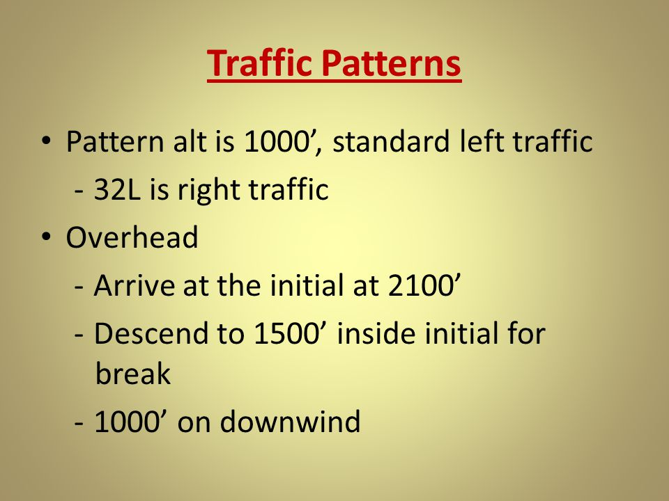 Traffic Patterns Pattern alt is 1000', standard left traffic -32L is right traffic Overhead -Arrive at the initial at 2100' -Descend to 1500' inside i