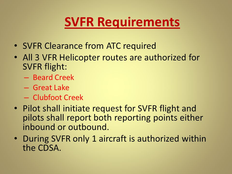 SVFR Requirements SVFR Clearance from ATC required All 3 VFR Helicopter routes are authorized for SVFR flight: – Beard Creek – Great Lake – Clubfoot C