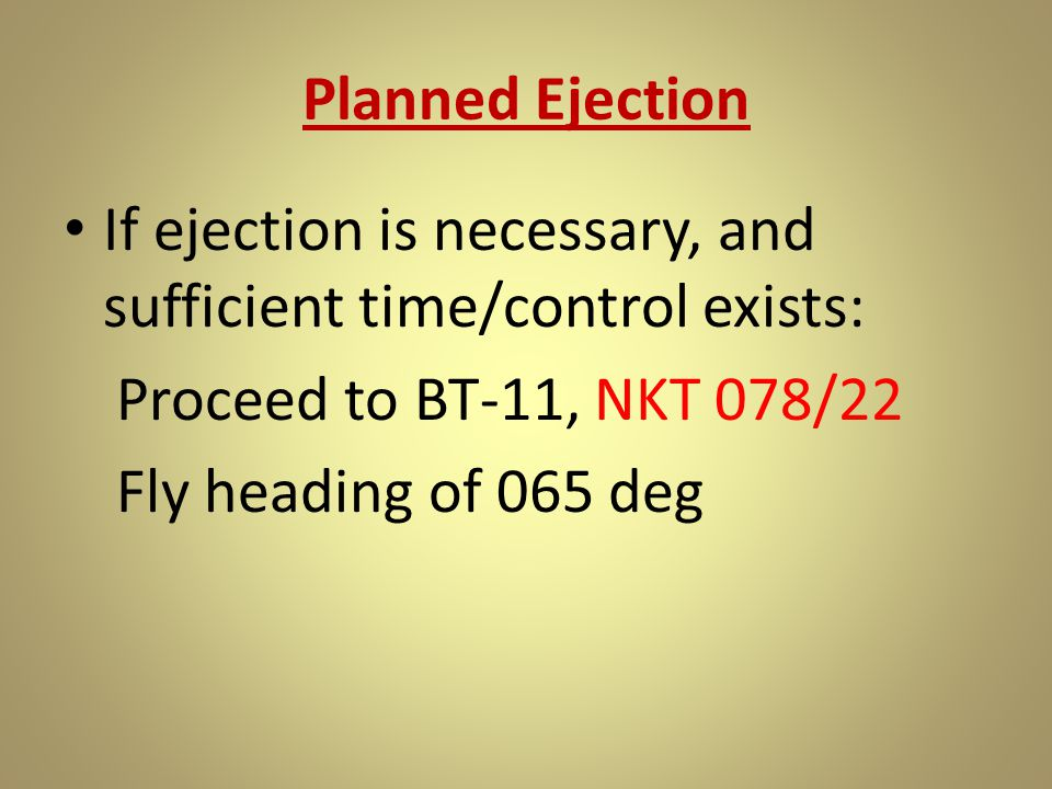Planned Ejection If ejection is necessary, and sufficient time/control exists: Proceed to BT-11, NKT 078/22 Fly heading of 065 deg