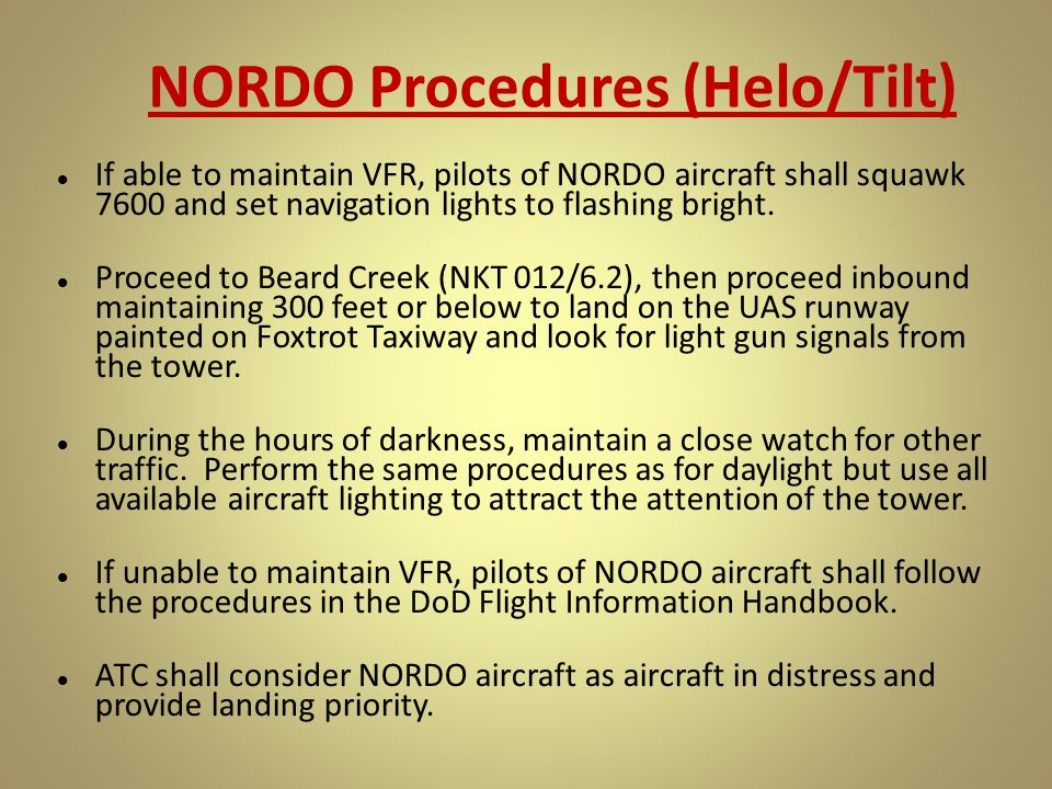 NORDO Procedures (Helo/Tilt) If able to maintain VFR, pilots of NORDO aircraft shall squawk 7600 and set navigation lights to flashing bright. Proceed