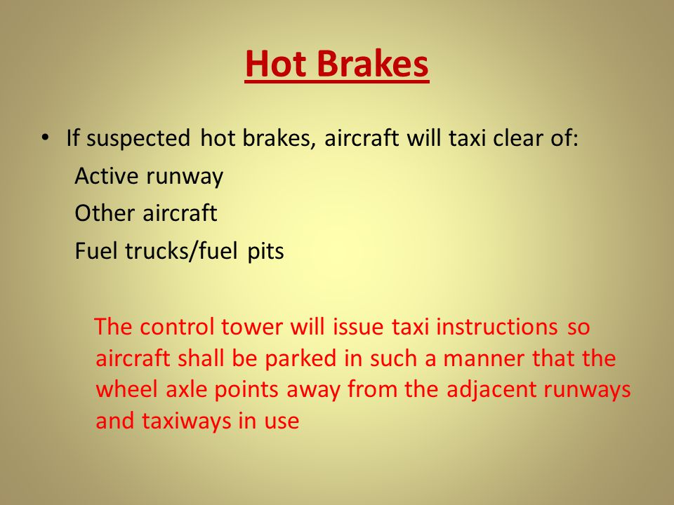 Hot Brakes If suspected hot brakes, aircraft will taxi clear of: Active runway Other aircraft Fuel trucks/fuel pits The control tower will issue taxi