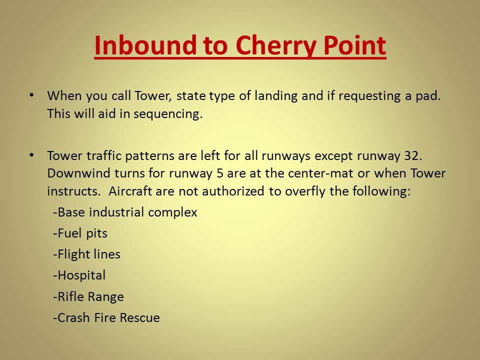 Inbound to Cherry Point When you call Tower, state type of landing and if requesting a pad. This will aid in sequencing. Tower traffic patterns are le