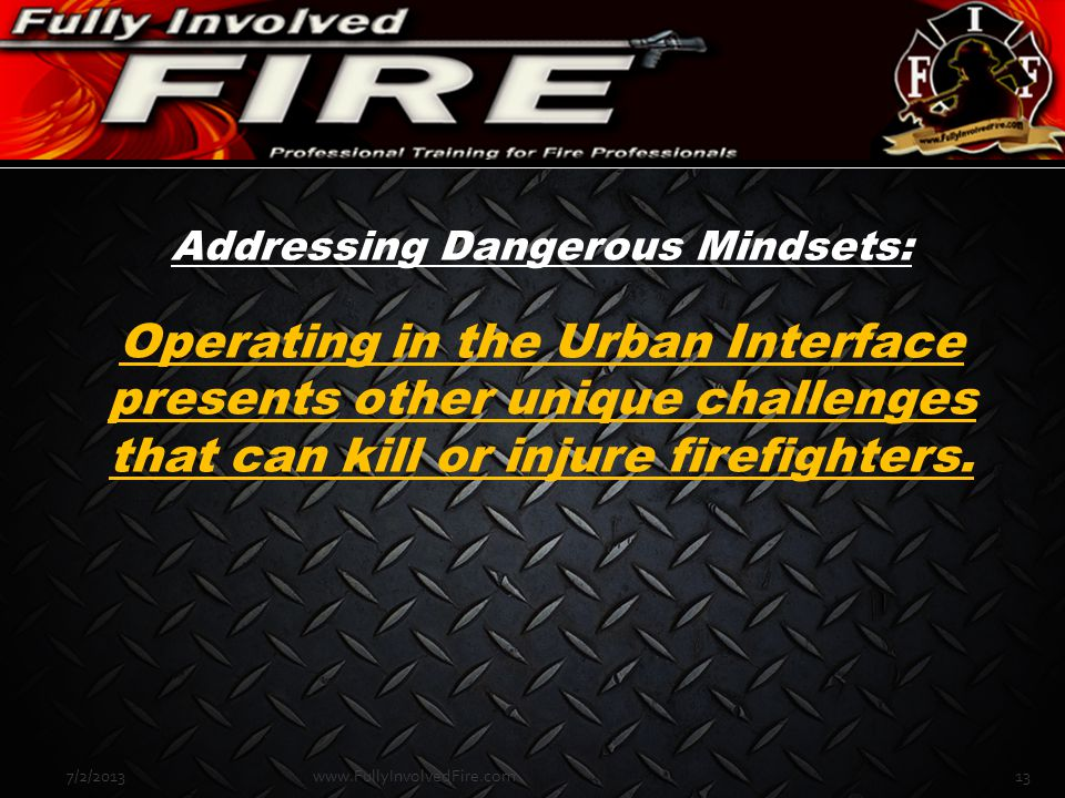 Addressing Dangerous Mindsets: Operating in the Urban Interface presents other unique challenges that can kill or injure firefighters. 7/2/201313www.F