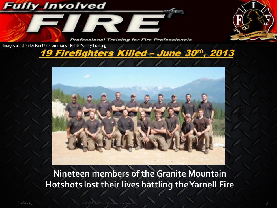 19 Firefighters Killed – June 30 th, 2013 Nineteen members of the Granite Mountain Hotshots lost their lives battling the Yarnell Fire Images used und