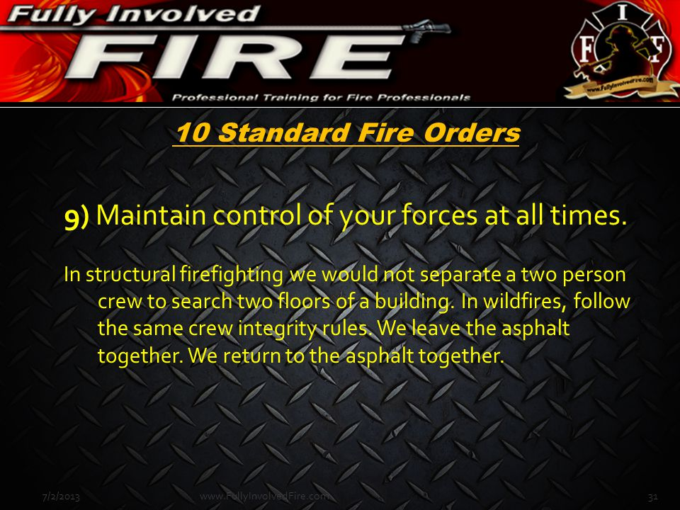 10 Standard Fire Orders 9) Maintain control of your forces at all times. In structural firefighting we would not separate a two person crew to search