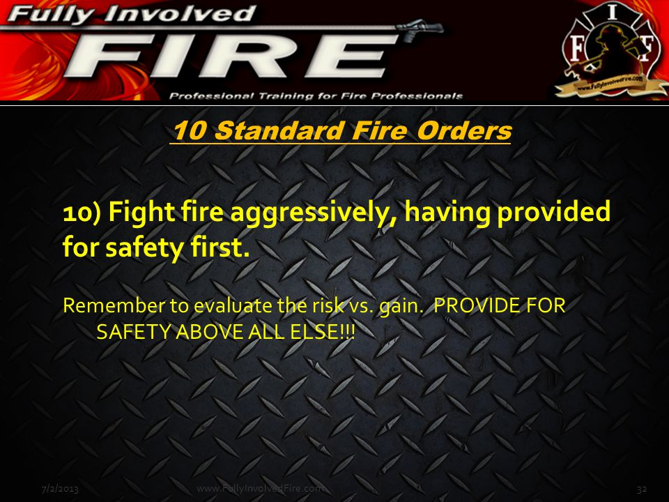 10 Standard Fire Orders 10) Fight fire aggressively, having provided for safety first. Remember to evaluate the risk vs. gain. PROVIDE FOR SAFETY ABOV