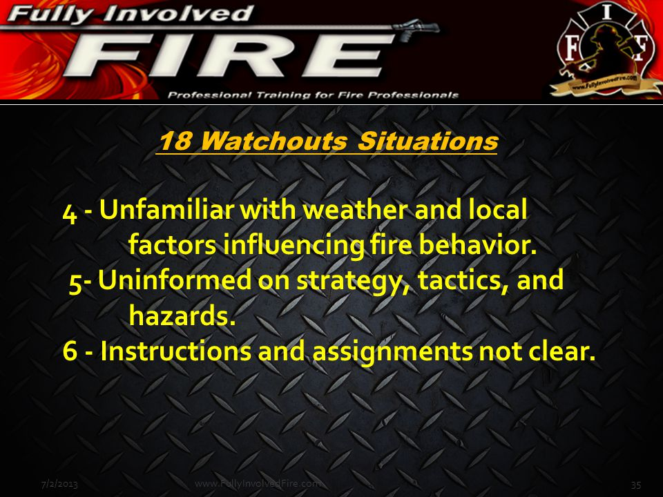 4 - Unfamiliar with weather and local factors influencing fire behavior. 5- Uninformed on strategy, tactics, and hazards. 6 - Instructions and assignm