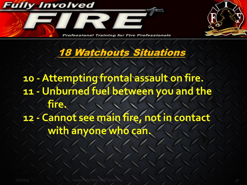 10 - Attempting frontal assault on fire. 11 - Unburned fuel between you and the fire. 12 - Cannot see main fire, not in contact with anyone who can. 7