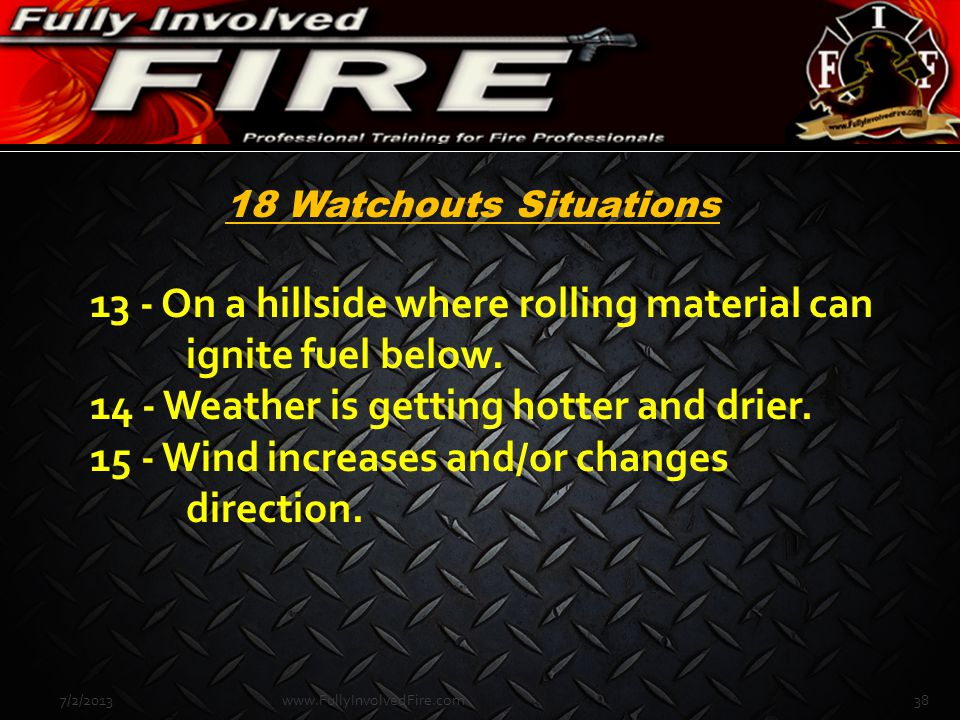 13 - On a hillside where rolling material can ignite fuel below. 14 - Weather is getting hotter and drier. 15 - Wind increases and/or changes directio