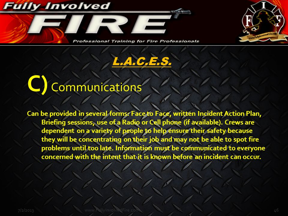 7/2/201346www.FullyInvolvedFire.com L.A.C.E.S. C) Communications Can be provided in several forms: Face to Face, written Incident Action Plan, Briefin