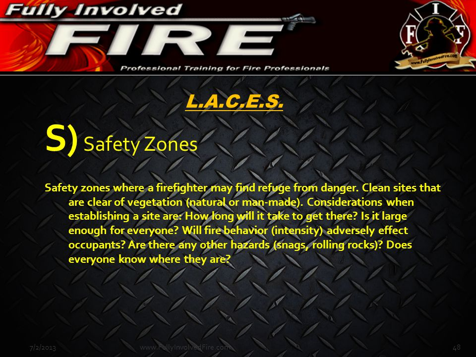 7/2/201348www.FullyInvolvedFire.com L.A.C.E.S. S) Safety Zones Safety zones where a firefighter may find refuge from danger. Clean sites that are clea