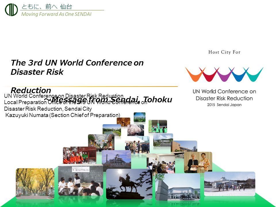 The 3rd UN World Conference on Disaster Risk Reduction ~ Message from Sendai, Tohoku ともに、前へ 仙台 Moving Forward As One SENDAI UN World Conference on Disaster Risk Reduction Local Preparation Office of the 3rd UN World Conference on Disaster Risk Reduction, Sendai City Kazuyuki Numata (Section Chief of Preparation)