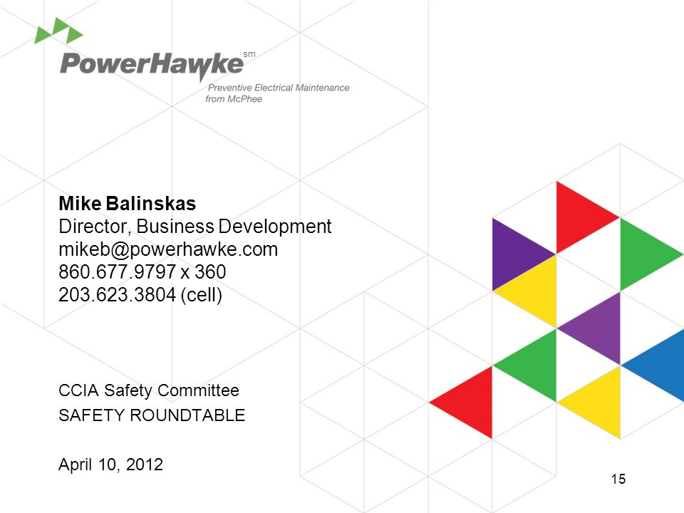 Mike Balinskas Director, Business Development mikeb@powerhawke.com 860.677.9797 x 360 203.623.3804 (cell) CCIA Safety Committee SAFETY ROUNDTABLE April 10, 2012 sm 15