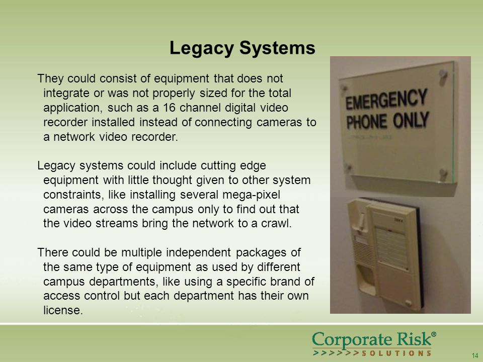 14 Legacy Systems They could consist of equipment that does not integrate or was not properly sized for the total application, such as a 16 channel digital video recorder installed instead of connecting cameras to a network video recorder.