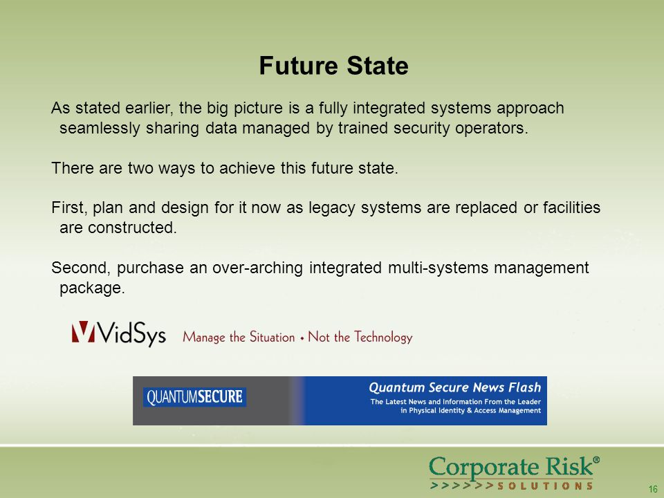16 Future State As stated earlier, the big picture is a fully integrated systems approach seamlessly sharing data managed by trained security operators.