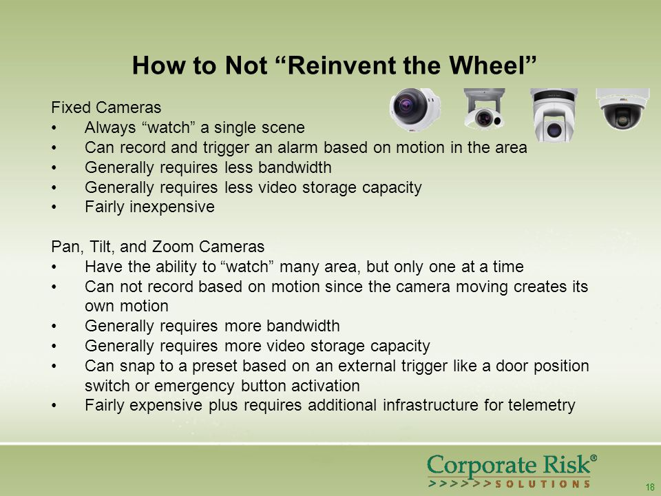 18 How to Not Reinvent the Wheel Fixed Cameras Always watch a single scene Can record and trigger an alarm based on motion in the area Generally requires less bandwidth Generally requires less video storage capacity Fairly inexpensive Pan, Tilt, and Zoom Cameras Have the ability to watch many area, but only one at a time Can not record based on motion since the camera moving creates its own motion Generally requires more bandwidth Generally requires more video storage capacity Can snap to a preset based on an external trigger like a door position switch or emergency button activation Fairly expensive plus requires additional infrastructure for telemetry