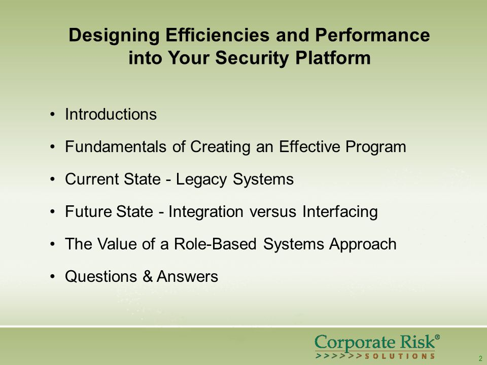 2 Designing Efficiencies and Performance into Your Security Platform Introductions Fundamentals of Creating an Effective Program Current State - Legacy Systems Future State - Integration versus Interfacing The Value of a Role-Based Systems Approach Questions & Answers