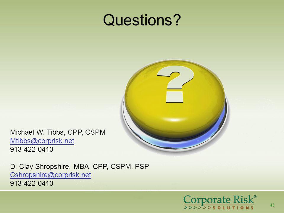 43 Questions? Michael W. Tibbs, CPP, CSPM Mtibbs@corprisk.net 913-422-0410 D. Clay Shropshire, MBA, CPP, CSPM, PSP Cshropshire@corprisk.net 913-422-04