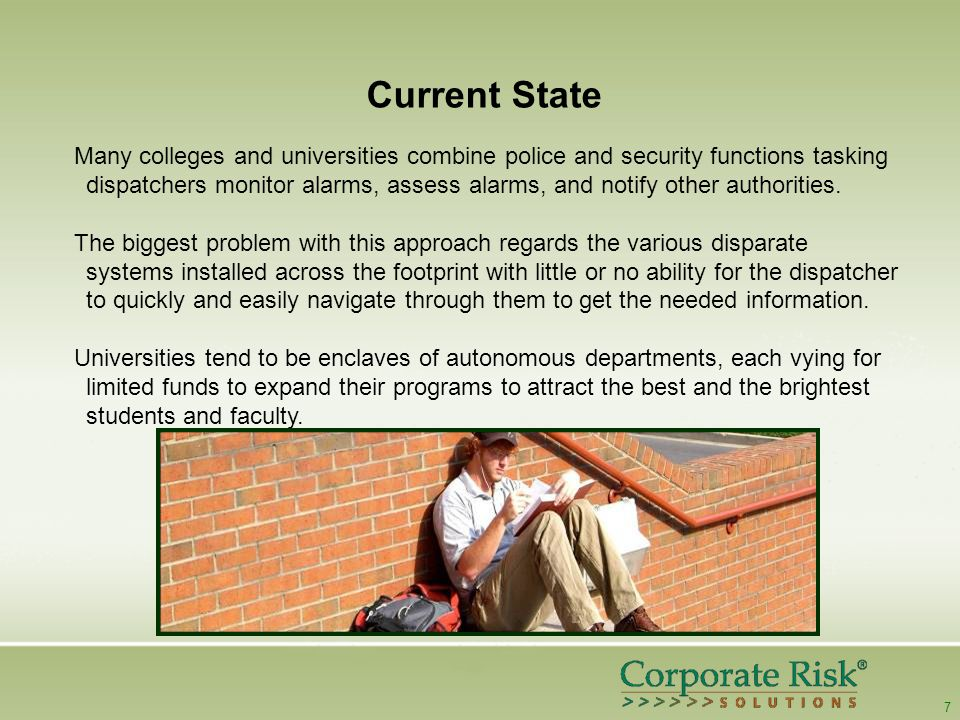 7 Current State Many colleges and universities combine police and security functions tasking dispatchers monitor alarms, assess alarms, and notify other authorities.