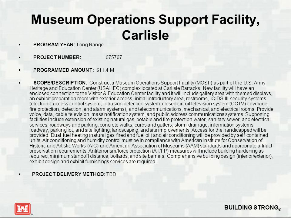 BUILDING STRONG ® Museum Operations Support Facility, Carlisle  PROGRAM YEAR: Long Range  PROJECT NUMBER:075767  PROGRAMMED AMOUNT: $11.4 M  SCOPE/DESCRIPTION: Construct a Museum Operations Support Facility (MOSF) as part of the U.S.
