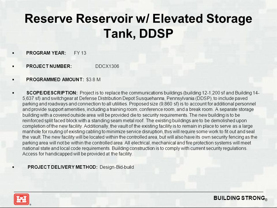 BUILDING STRONG ® Reserve Reservoir w/ Elevated Storage Tank, DDSP  PROGRAM YEAR: FY 13  PROJECT NUMBER:DDCX1306  PROGRAMMED AMOUNT: $3.8 M  SCOPE/DESCRIPTION: Project is to replace the communications buildings (building 12-1,200 sf and Building 14- 5,637 sf) and switchgear at Defense Distribution Depot Susquehanna, Pennsylvania (DDSP), to include paved parking and roadways and connection to all utilities.