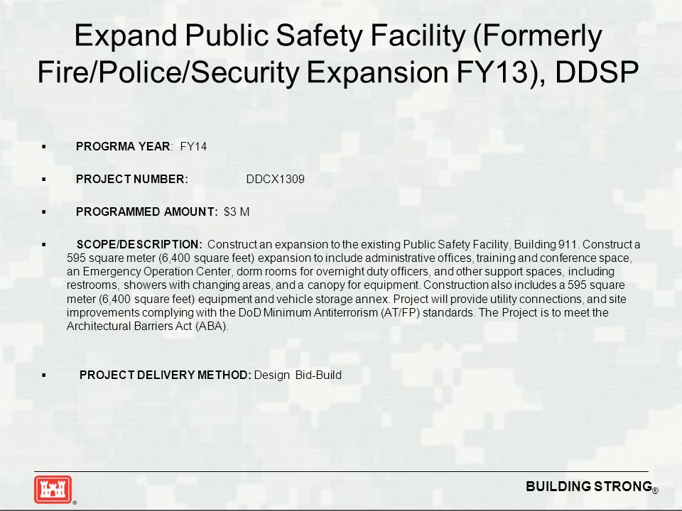 BUILDING STRONG ® Expand Public Safety Facility (Formerly Fire/Police/Security Expansion FY13), DDSP  PROGRMA YEAR: FY14  PROJECT NUMBER:DDCX1309  PROGRAMMED AMOUNT: $3 M  SCOPE/DESCRIPTION: Construct an expansion to the existing Public Safety Facility, Building 911.