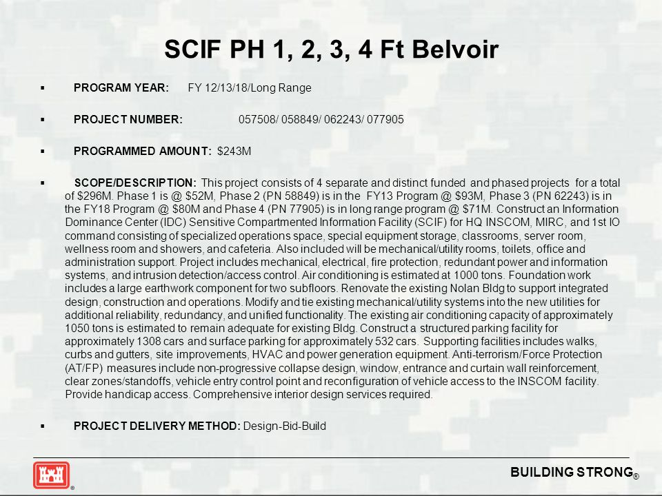 BUILDING STRONG ® SCIF PH 1, 2, 3, 4 Ft Belvoir  PROGRAM YEAR: FY 12/13/18/Long Range  PROJECT NUMBER:057508/ 058849/ 062243/ 077905  PROGRAMMED AMOUNT: $243M  SCOPE/DESCRIPTION: This project consists of 4 separate and distinct funded and phased projects for a total of $296M.
