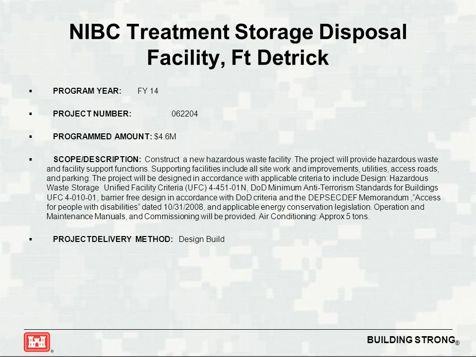 BUILDING STRONG ® NIBC Treatment Storage Disposal Facility, Ft Detrick  PROGRAM YEAR: FY 14  PROJECT NUMBER:062204  PROGRAMMED AMOUNT: $4.6M  SCOPE/DESCRIPTION: Construct a new hazardous waste facility.