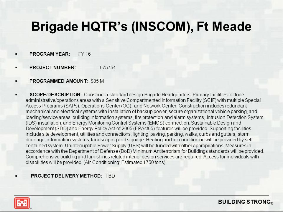 BUILDING STRONG ® Brigade HQTR's (INSCOM), Ft Meade  PROGRAM YEAR: FY 16  PROJECT NUMBER:075754  PROGRAMMED AMOUNT: $85 M  SCOPE/DESCRIPTION: Construct a standard design Brigade Headquarters.