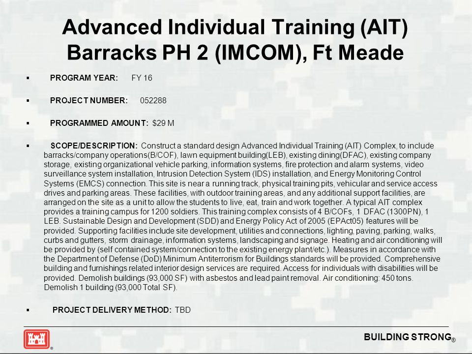 BUILDING STRONG ® Advanced Individual Training (AIT) Barracks PH 2 (IMCOM), Ft Meade  PROGRAM YEAR: FY 16  PROJECT NUMBER: 052288  PROGRAMMED AMOUNT: $29 M  SCOPE/DESCRIPTION: Construct a standard design Advanced Individual Training (AIT) Complex, to include barracks/company operations(B/COF), lawn equipment building(LEB), existing dining(DFAC), existing company storage, existing organizational vehicle parking, information systems, fire protection and alarm systems, video surveillance system installation, Intrusion Detection System (IDS) installation, and Energy Monitoring Control Systems (EMCS) connection.