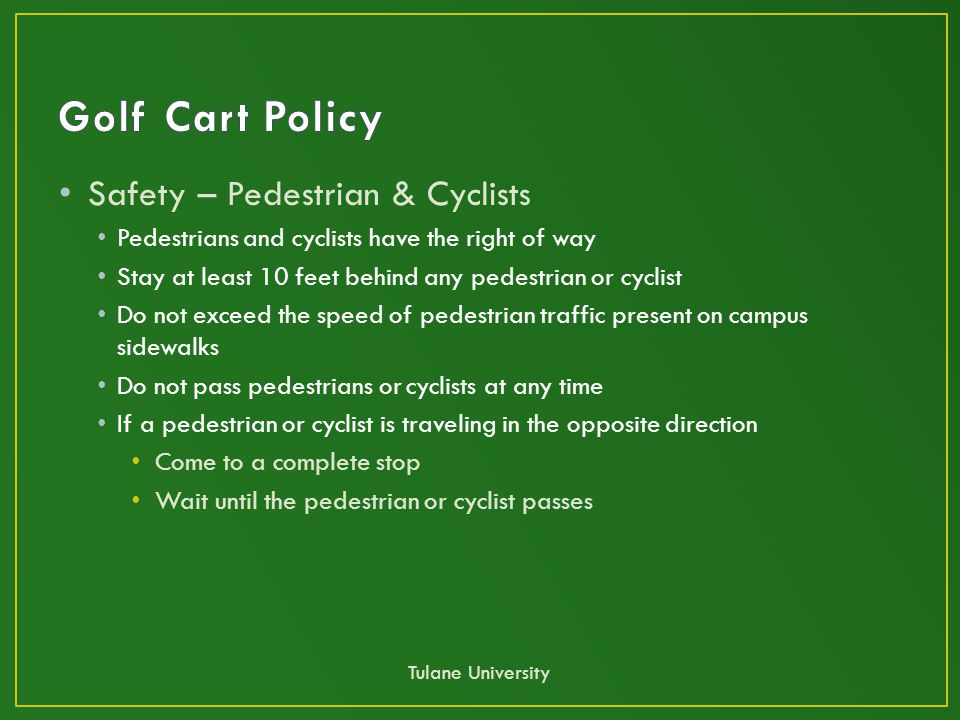 Safety – Pedestrian & Cyclists Pedestrians and cyclists have the right of way Stay at least 10 feet behind any pedestrian or cyclist Do not exceed the speed of pedestrian traffic present on campus sidewalks Do not pass pedestrians or cyclists at any time If a pedestrian or cyclist is traveling in the opposite direction Come to a complete stop Wait until the pedestrian or cyclist passes Tulane University