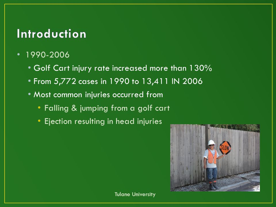 1990-2006 Golf Cart injury rate increased more than 130% From 5,772 cases in 1990 to 13,411 IN 2006 Most common injuries occurred from Falling & jumping from a golf cart Ejection resulting in head injuries Tulane University