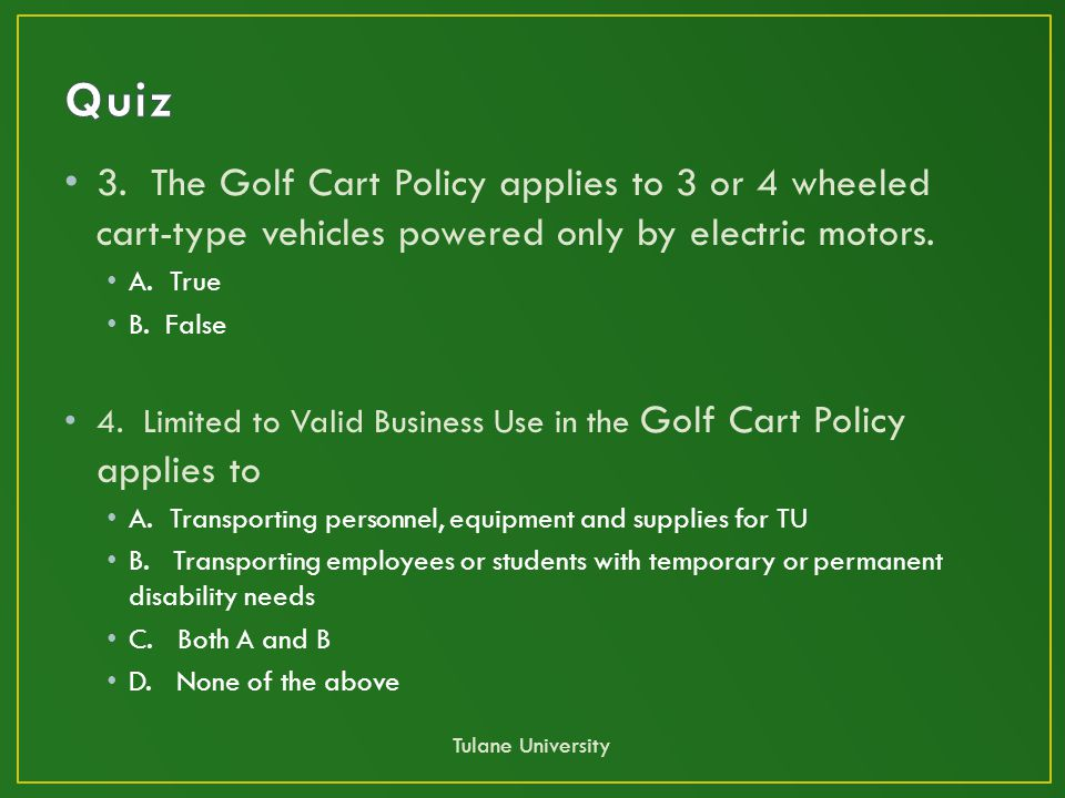 3. The Golf Cart Policy applies to 3 or 4 wheeled cart-type vehicles powered only by electric motors. A. True B. False 4. Limited to Valid Business Us