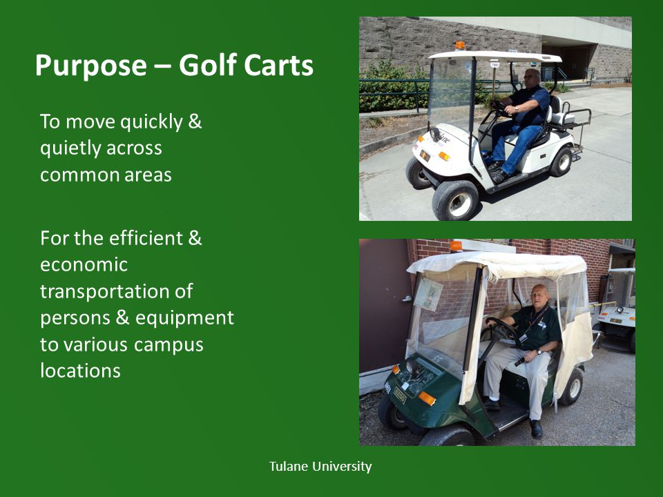 Purpose – Golf Carts To move quickly & quietly across common areas For the efficient & economic transportation of persons & equipment to various campus locations Tulane University