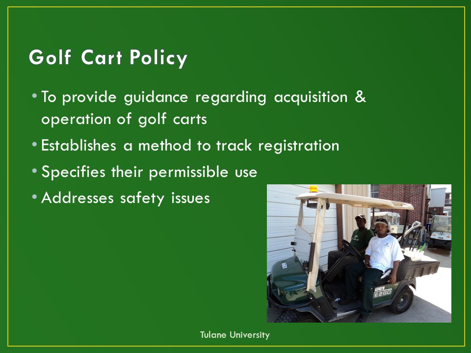 To provide guidance regarding acquisition & operation of golf carts Establishes a method to track registration Specifies their permissible use Addresses safety issues Tulane University
